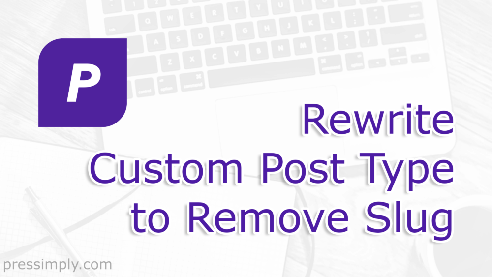 Rewrite Custom Post Type to Remove Slug | Pressimply | 170219